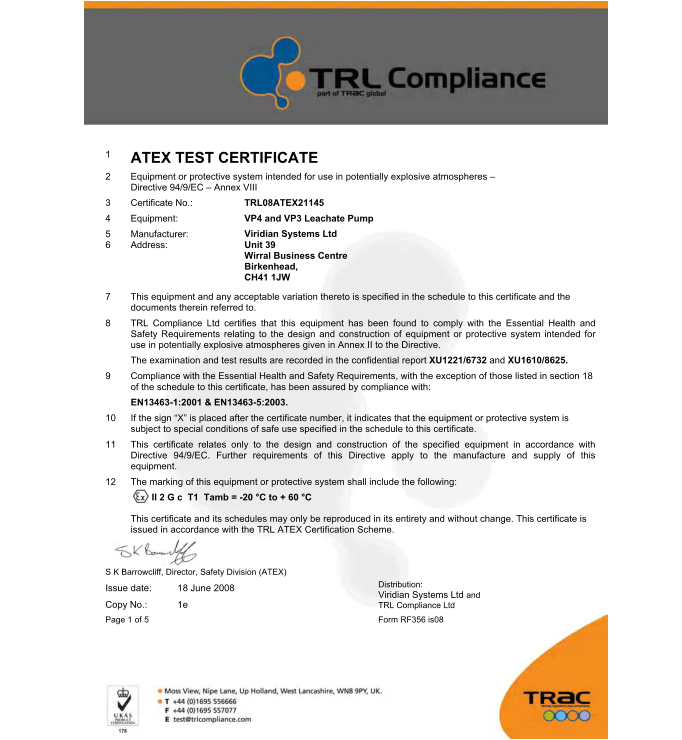"1 ATEX TEST CERTIFICATE  2	Equipment or protective system intended for use in potentially explosive atmospheres – Directive 94/9/EC – Annex VIII  3	Certificate No.:  4	Equipment:  5 6 TRL08ATEX21145  VP4 and VP3 Leachate Pump  Viridian Systems Ltd Unit 39   Wirral Business Centre Birkenhead,   CH41 1JW  Manufacturer: Address:  7	This equipment and any acceptable variation thereto is specified in the schedule to this certificate and the documents therein referred to.  8	TRL Compliance Ltd certifies that this equipment has been found to comply with the Essential Health and Safety Requirements relating to the design and construction of equipment or protective system intended for use in potentially explosive atmospheres given in Annex II to the Directive.  The examination and test results are recorded in the confidential report XU1221/6732 and XU1610/8625. 9	Compliance with the Essential Health and Safety Requirements, with the exception of those listed in section 18 of the schedule to this certificate, has been assured by compliance with:  EN13463-1:2001 & EN13463-5:2003.  10	If the sign ""X"" is placed after the certificate number, it indicates that the equipment or protective system is subject to special conditions of safe use specified in the schedule to this certificate.  11	This certificate relates only to the design and construction of the specified equipment in accordance with Directive 94/9/EC. Further requirements of this Directive apply to the manufacture and supply of this equipment.  12	The marking of this equipment or protective system shall include the following: II 2 G c  T1  Tamb = -20 °C to + 60 °C  This certificate and its schedules may only be reproduced in its entirety and without change. This certificate is issued in accordance with the TRL ATEX Certification Scheme.  S K Barrowcliff, Director, Safety Division (ATEX) Issue date: 18 June 2008  Copy No.: 1e  Page 1 of 5 Form RF356 is08   Distribution:  Viridian Systems Ltd and TRL Compliance Ltd"