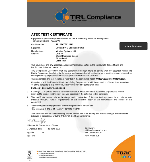 "1 ATEX TEST CERTIFICATE  2	Equipment or protective system intended for use in potentially explosive atmospheres – Directive 94/9/EC – Annex VIII  3	Certificate No.:  4	Equipment:  5 6 TRL08ATEX21145  VP4 and VP3 Leachate Pump  Viridian Systems Ltd Unit 39   Wirral Business Centre Birkenhead,   CH41 1JW  Manufacturer: Address:  7	This equipment and any acceptable variation thereto is specified in the schedule to this certificate and the documents therein referred to.  8	TRL Compliance Ltd certifies that this equipment has been found to comply with the Essential Health and Safety Requirements relating to the design and construction of equipment or protective system intended for use in potentially explosive atmospheres given in Annex II to the Directive.  The examination and test results are recorded in the confidential report XU1221/6732 and XU1610/8625. 9	Compliance with the Essential Health and Safety Requirements, with the exception of those listed in section 18 of the schedule to this certificate, has been assured by compliance with:  EN13463-1:2001 & EN13463-5:2003.  10	If the sign ""X"" is placed after the certificate number, it indicates that the equipment or protective system is subject to special conditions of safe use specified in the schedule to this certificate.  11	This certificate relates only to the design and construction of the specified equipment in accordance with Directive 94/9/EC. Further requirements of this Directive apply to the manufacture and supply of this equipment.  12	The marking of this equipment or protective system shall include the following: II 2 G c  T1  Tamb = -20 °C to + 60 °C  This certificate and its schedules may only be reproduced in its entirety and without change. This certificate is issued in accordance with the TRL ATEX Certification Scheme.  S K Barrowcliff, Director, Safety Division (ATEX) Issue date: 18 June 2008  Copy No.: 1e  Page 1 of 5 Form RF356 is08   Distribution:  Viridian Systems Ltd and TRL Compliance Ltd  click to close click to close"